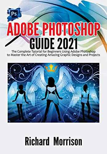 Adobe Photoshop Guide 2021: The Complete Tutorial for Beginners Using Adobe Photoshop to Master the Art of Creating Amazing Graphic Designs and Projects