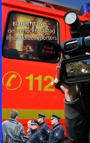 Blaulicht live: der verrückte Alltag eines Polizeireporters
