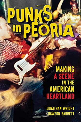 Punks in Peoria: Making a Scene in the American Heartland (Music in American Life)