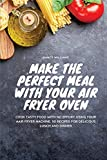 Make the perfect meal with your Air Fryer Oven: Cook tasty food with no effort using your Air Fryer machine. 50 recipes for delicious lunch and dinner