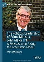 The Political Leadership of Prime Minister John Major: A Reassessment Using the Greenstein Model (Palgrave Studies in Political Leadership)