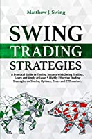 Swing Trading Strategies: A Practical Guide to Finding Success with Swing Trading - Learn and Apply at Least 5 Highly Effective Trading Strategies on Stocks, Options, Forex and ETF Market.