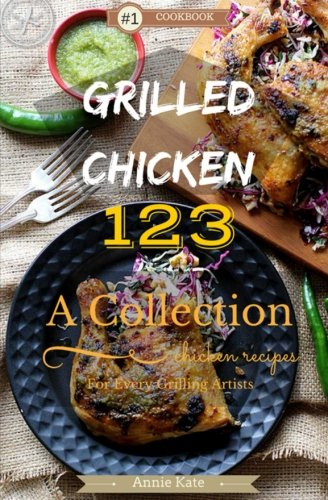 Grilled Chicken 123: A Collection of 123 Grilled Chicken Recipes for Every Grilling Artists