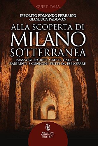Alla scoperta di Milano sotterranea. Passaggi segreti, cripte, gallerie, labirinti e cunicoli tutti da esplorare