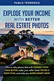 Explode Your Income with Better Real Estate Photos: How to take photos that will connect with your buyer, make your seller think you are a rock star, and make you more money now