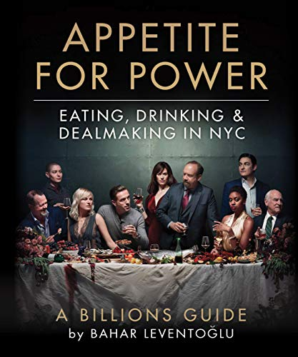 Appetite for Power: Eating, Drinking & Dealmaking in NYC: A Billions Guide