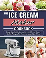The Ice Cream Maker Cookbook: Easy, Mouthwatering and Irresistible Ice Cream Maker Recipes for Everyone Around the World