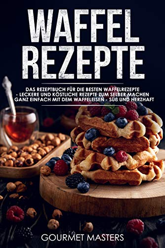 Waffel Rezepte: Das Rezeptbuch für die besten Waffelrezepte - Leckere und köstliche Rezepte zum selber machen, ganz einfach mit dem Waffeleisen - Süß und Herzhaft - inkl. Weihnachtsrezepte