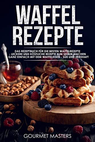 Waffel Rezepte: Das Rezeptbuch für die besten Waffelrezepte - Leckere...