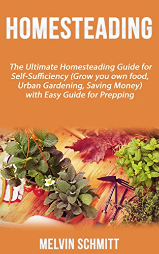 Homesteading: The Ultimate Homesteading Guide for Self-Sufficiency (Grow...