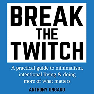 Break the Twitch: A Practical Guide to Minimalism, Intentional Living & Doing More of What Matters audiobook cover art