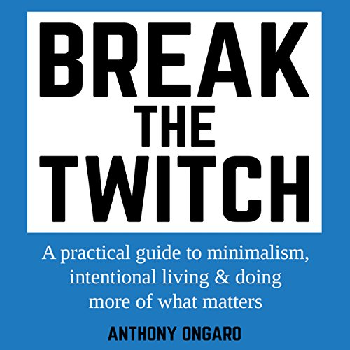 Break the Twitch: A Practical Guide to Minimalism, Intentional Living & Doing More of What Matters cover art