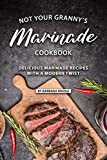 Not Your Granny's Marinade Cookbook: Delicious Marinade Recipes with a Modern Twist