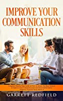 Improve Your Communication Skills: Complete Step by Step Guide on How to Obtain the Best Method to Improve Your Communication and Social Skills Easily (Improve Yourself)