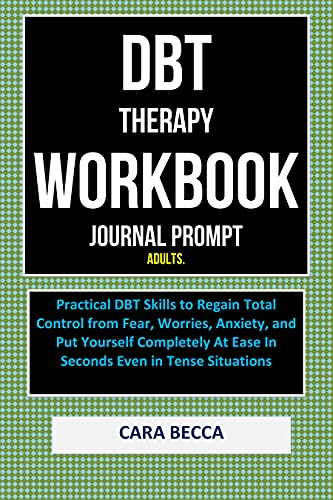 DBT Therapy Workbook Journal Prompt for Adults: Practical Dbt skills to Regain Total Control from Fear Worries Anxiety and Put Yourself completely at Ease ... in Difficult Situations (English Edition)