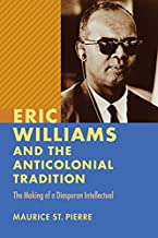 Eric Williams and the Anticolonial Tradition: The Making of a Diasporan Intellectual (New World Studies)