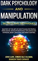 Dark Psychology and Manipulation - Secrets and Techniques: Mastery of the Art of How to Analyze People, Persuasion, Develop Emotional Influence, NLP, Hypnosis, Body Language and Mind Control