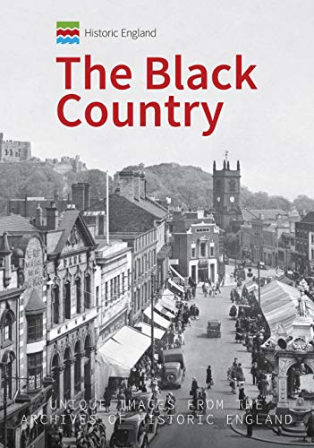 Historic England: The Black Country: Unique Images from the Archives of Historic England
