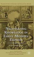 Negotiating Knowledge in Early Modern Empires: A Decentered View (Palgrave Studies in Cultural and Intellectual History)