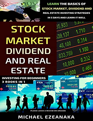 Stock Market, Dividend And Real Estate Investing For Beginners (3 Books in 1): Learn The Basics Of Stock Market, Dividend And Real Estate Investing Strategies In 5 Days And Learn I