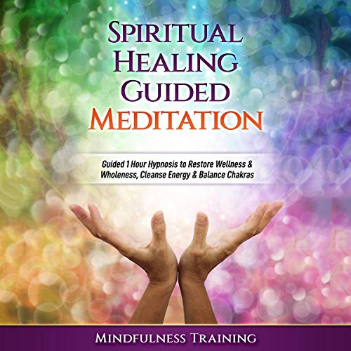 Spiritual Healing Guided Meditation: Guided 1 Hour Hypnosis to Restore Wellness & Wholeness, Cleanse Energy, & Balance Chakras cover art