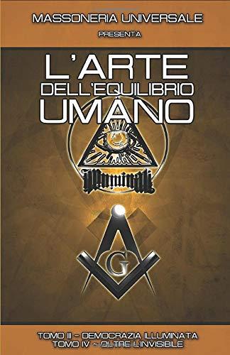 MASSONERIA UNIVERSALE PRESENTA: L'ARTE DELL'EQUILIBRIO UMANO: TOMO III - DEMOCRAZIA ILLUMINATA - TOMO IV - OLTRE L'INVISIBILE