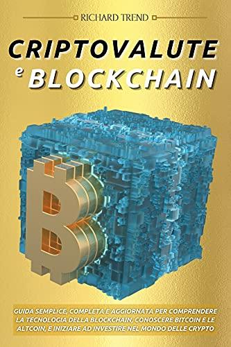 Criptovalute e Blockchain: Guida Semplice, Completa e Aggiornata per Comprendere la Tecnologia della Blockchain, Conoscere Bitcoin e le Altcoin, e Iniziare ad Investire nel Mondo delle Crypto
