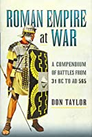 Roman Empire at War: A Compendium of Roman Battles from 31 BC to AD 565
