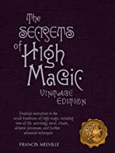 The Secrets of High Magic: Vintage Edition: Practical Instruction in the Occult Traditions of High Magic, Including Tree of Life, Astrology, Tarot, ... Processes, and Further Advanced Techniques
