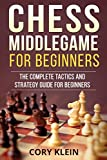 Chess Middlegame For Beginners: The Complete Tactics And Strategy Guide For Beginners-Klein, Cory