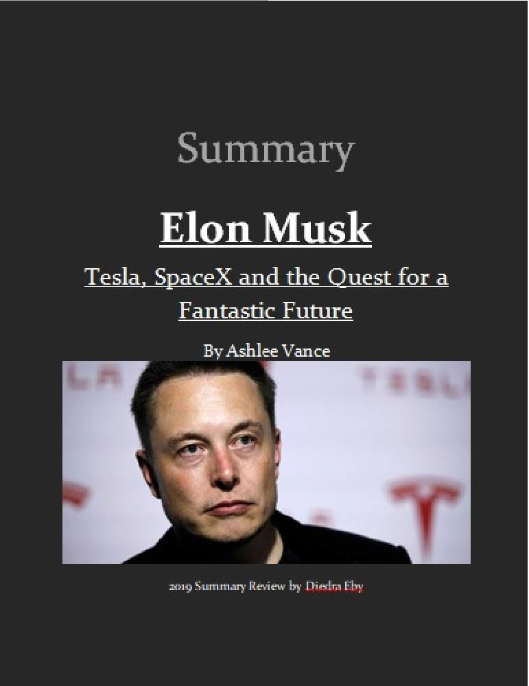 Summary Elon Musk: Tesla, SpaceX, and the Quest for a Fantastic Future by Ashlee Vance: Summary Review