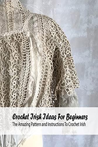 Crochet Irish Ideas For Beginners: The Amazing Pattern and Instructions To Crochet Irish: Irish Design Crochet Book