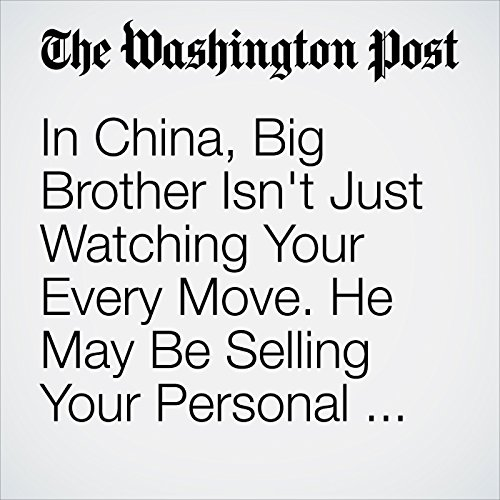 In China, Big Brother Isn't Just Watching Your Every Move. He May Be Selling Your Personal Data. copertina