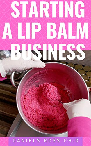 STARTING A LIP BALM BUSINESS: How To Start & Run A Lip Balm Business From Home and Make Massive Profit (English Edition)