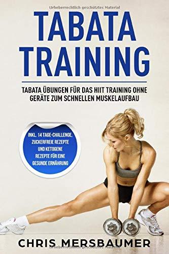 Tabata Training Tabata Übungen für das Hiit Training ohne Geräte zum schnellen Muskelaufbau - Inkl. 14 Tage-Challenge, zuckerfreie Rezepte und ketogene Rezepte für eine gesunde Ernährung