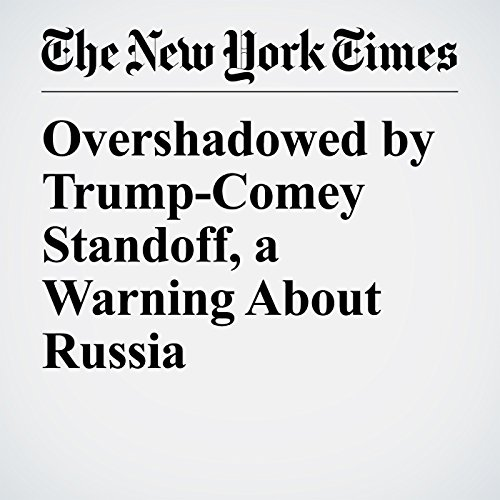 Overshadowed by Trump-Comey Standoff, a Warning About Russia audiobook cover art