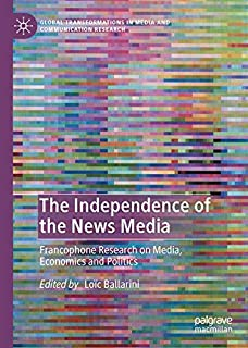 The Independence of the News Media: Francophone Research on Media, Economics and Politics (Global Transformations in Media and Communication Research - A Palgrave and IAMCR Series)
