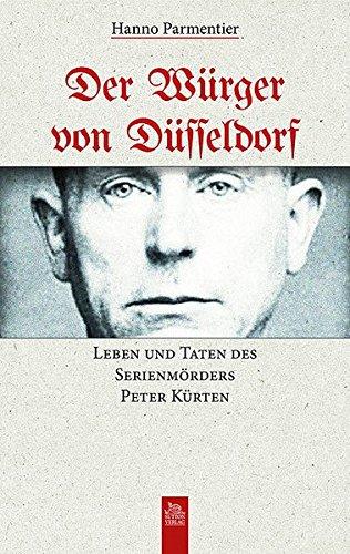 Der Würger von Düsseldorf: Leben und Taten des Serienmörders Peter Kürten