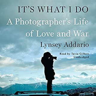 It's What I Do     A Photographer's Life of Love and War              By:                                                                                                                                 Lynsey Addario                               Narrated by:                                                                                                                                 Tavia Gilbert                      Length: 9 hrs and 7 mins     1,003 ratings     Overall 4.5