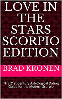 Love in the Stars Scorpio Edition: THE 21st Century Astrological Dating Guide for the Modern Scorpio by [Brad Kronen]