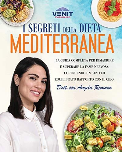 I Segreti della Dieta Mediterranea: La guida completa per dimagrire e superare la fame nervosa, costruendo un...
