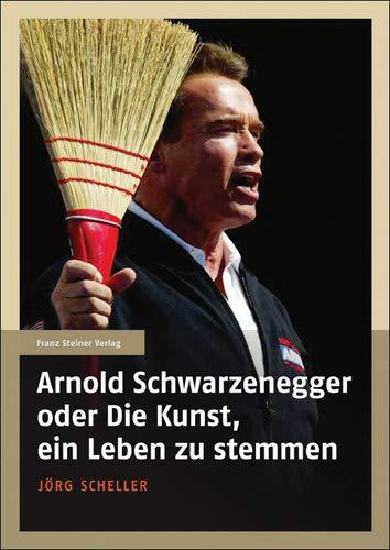 Arnold Schwarzenegger oder Die Kunst, ein Leben zu stemmen