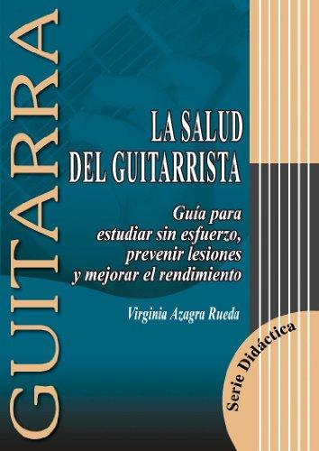 LA SALUD DEL GUITARRISTA (Guía para estudiar sin esfuerzo, prevenir lesiones y mejorar el rendimiento) (GUITARRA: Serie Didáctica)