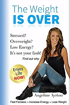 The Weight is Over: Stressed? Overweight? Low Energy? It's not your fault, find out why. by [Angeline Ayrton]