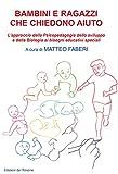 Bambini e ragazzi che chiedono aiuto. L'approccio della psicopedagogia dello sviluppo e della biologia ai bisogni educativi speciali