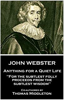 """John Webster - Anything for a Quiet Life: """"For the subtlest folly proceeds from the subtlest wisdom"""""""