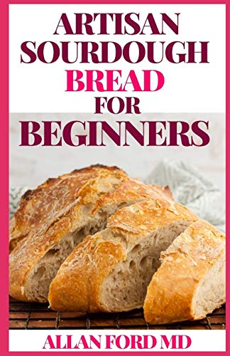 ARTISAN SOURDOUGH BREAD FOR BEGINNERS: A Beginner's Guide to Delicious Handcrafted Bread with Minimal Kneading