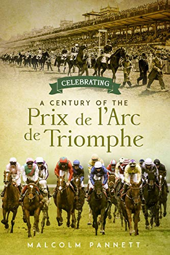 Celebrating a Century of the Prix de l'Arc de Triomphe: The History of Europe's Greatest Horse Race (English Edition)