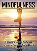 Mindfulness: A Beginners Guide to Mindfulness to Improve Your Body, Mind, and Spirit in Time of Chaos