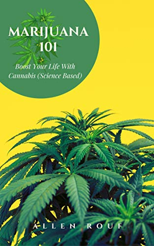 Marijuana 101: Boost Your Life With Cannabis (Science Based)